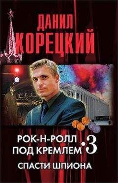 Данил Корецкий - Рок-н-ролл под кремлем. Книга 3. Спасти шпиона