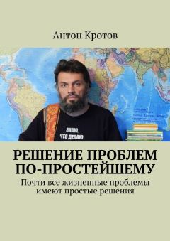 Обложка книги Антон Кротов - Решение проблем по-простейшему. Почти все жизненные проблемы имеют простые решения [2017, EPUB, RUS]