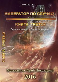 Юрий Москаленко - Император по случаю. Том 3 (СИ)