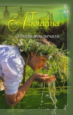 Алюшина Татьяна - Утоли мои печали
